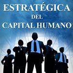 ¿Qué es la gestión estratégica del capital humano?